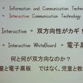 電子黒板は、「電子」がキーワードではなく「双方向性(Interactive)」が重要